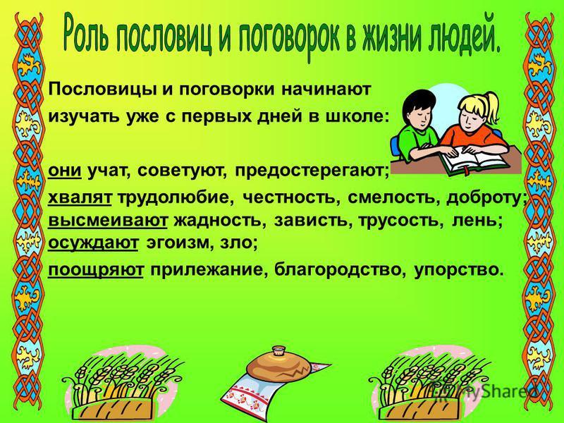 Пословицы и поговорки начинают изучать уже с первых дней в школе: они учат, советуют, предостерегают; хвалят трудолюбие, честность, смелость, доброту; высмеивают жадность, зависть, трусость, лень; осуждают эгоизм, зло; поощряют прилежание, благородст
