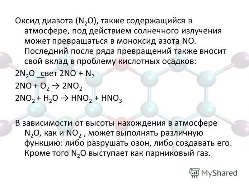 Оксид диазота (N 2 О), также содержащийся в атмосфере, под действием солнечного излучения может превращаться в моноксид азота NO. Последний после ряда превращений также вносит свой вклад в проблему кислотных осадков: 2N 2 О ͢свет 2NO + N 2 2NO + О 2