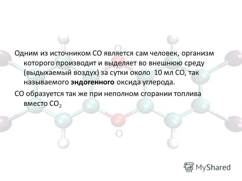 Одним из источником СО является сам человек, организм которого производит и выделяет во внешнюю среду (выдыхаемый воздух) за сутки около 10 мл СО, так называемого эндогенного оксида углерода. СО образуется так же при неполном сгорании топлива вместо