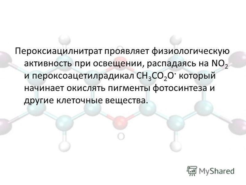 Пероксиацилнитрат проявляет физиологическую активность при освещении, распадаясь на NO 2 и пероксоацетилрадикал CH 3 CO 2 O· который начинает окислять пигменты фотосинтеза и другие клеточные вещества.