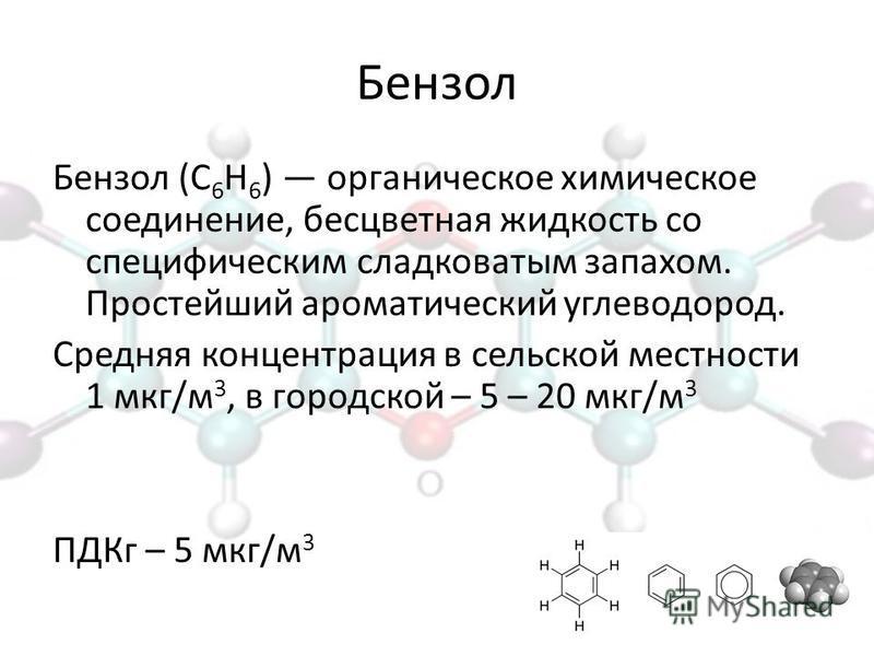 Бензол Бензол (С 6 Н 6 ) органическое химическое соединение, бесцветная жидкость со специфическим сладковатым запахом. Простейший ароматический углеводород. Средняя концентрация в сельской местности 1 мкг/м 3, в городской – 5 – 20 мкг/м 3 ПДКг – 5 мк