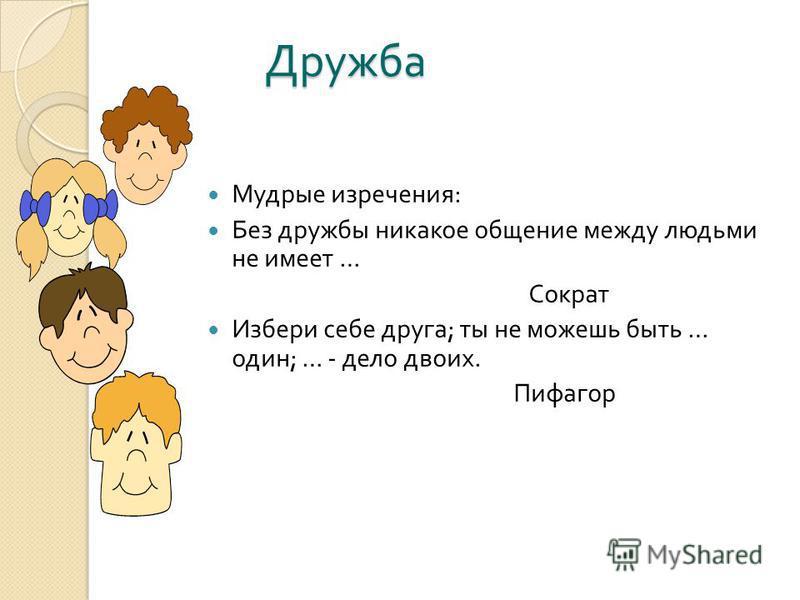 Дружба Мудрые изречения : Без дружбы никакое общение между людьми не имеет … Сократ Избери себе друга ; ты не можешь быть … один ; … - дело двоих. Пифагор