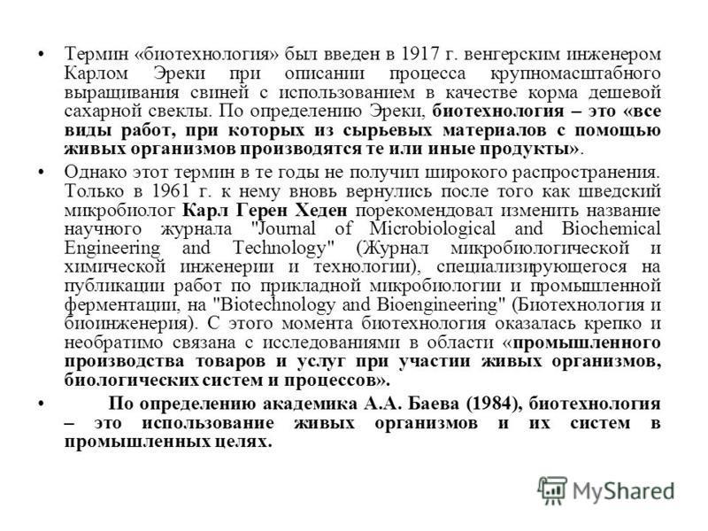 Термин «биотехнология» был введен в 1917 г. венгерским инженером Карлом Эреки при описании процесса крупномасштабного выращивания свиней с использованием в качестве корма дешевой сахарной свеклы. По определению Эреки, биотехнология – это «все виды ра