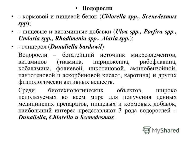 Водоросли - кормовой и пищевой белок (Chlorella spp., Scenedesmus spp); - пищевые и витаминные добавки (Ulva spp., Porfira spp., Undaria spp., Rhodimenia spp., Alaria spp.); - глицерол (Dunaliella bardawil) Водоросли – богатейший источник микроэлемен