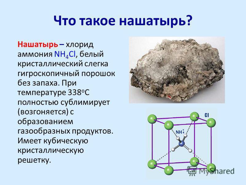 Что такое нашатырь? Нашатырь – хлорид аммония NH 4 Cl, белый кристаллический слегка гигроскопичный порошок без запаха. При температуре 338 о С полностью сублимирует (возгоняется) с образованием газообразных продуктов. Имеет кубическую кристаллическую