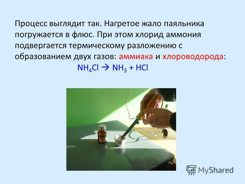 Процесс выглядит так. Нагретое жало паяльника погружается в флюс. При этом хлорид аммония подвергается термическому разложению с образованием двух газов: аммиака и хлороводорода: NH 4 Cl NH 3 + HCl