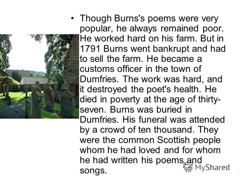 Though Burns's poems were very popular, he always remained poor. He worked hard on his farm. But in 1791 Burns went bankrupt and had to sell the farm. He became a customs officer in the town of Dumfries. The work was hard, and it destroyed the poet's