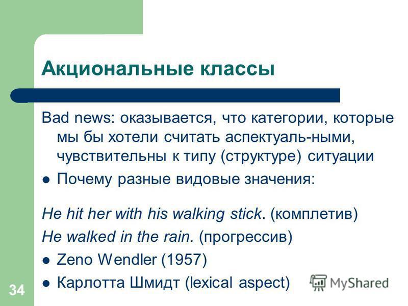 34 Акциональные классы Bad news: оказывается, что категории, которые мы бы хотели считать аспектуаль-ными, чувствительны к типу (структуре) ситуации Почему разные видовые значения: He hit her with his walking stick. (комплетив) He walked in the rain.