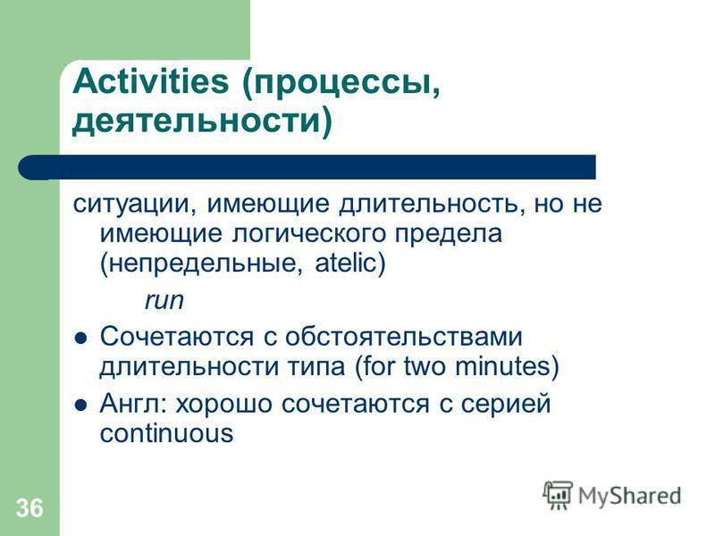 36 Аctivities (процессы, деятельности) ситуации, имеющие длительность, но не имеющие логического предела (непредельные, atelic) run Сочетаются с обстоятельствами длительности типа (for two minutes) Англ: хорошо сочетаются с серией continuous