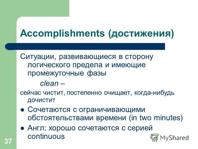 37 Accomplishments (достижения) Ситуации, развивающиеся в сторону логического предела и имеющие промежуточные фазы clean – сейчас чистит, постепенно очищает, когда-нибудь дочистит Сочетаются с ограничивающими обстоятельствами времени (in two minutes)