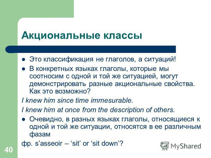 40 Акциональные классы Это классификация не глаголов, а ситуаций! В конкретных языках глаголы, которые мы соотносим с одной и той же ситуацией, могут демонстрировать разные акциональные свойства. Как это возможно? I knew him since time immesurable. I
