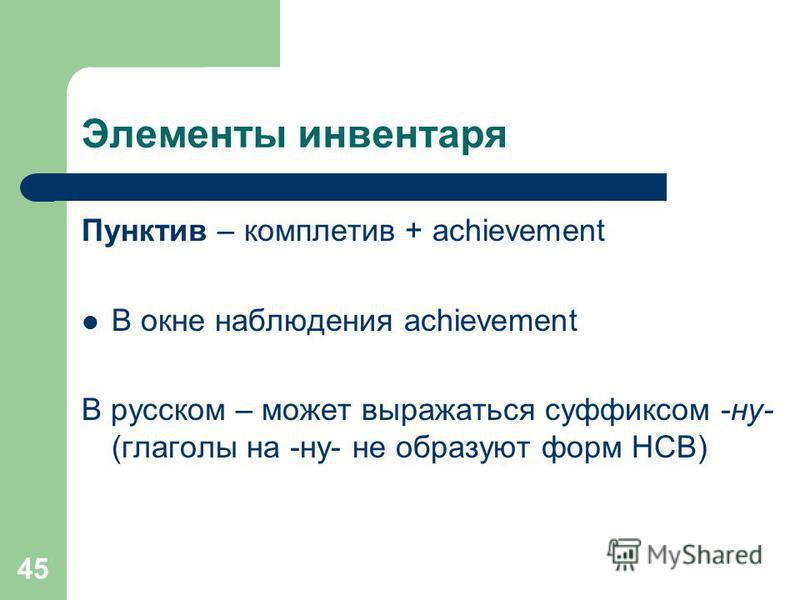 45 Элементы инвентаря Пунктив – комплетив + achievement В окне наблюдения achievement В русском – может выражаться суффиксом -ну- (глаголы на -ну- не образуют форм НСВ)