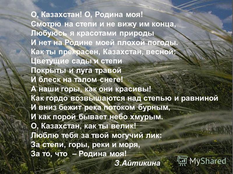 О, Казахстан! О, Родина моя! Смотрю на степи и не вижу им конца, Любуюсь я красотами природы И нет на Родине моей плохой погоды. Как ты прекрасен, Казахстан, весной: Цветущие сады и степи Покрыты и луга травой И блеск на талом снеге! А наши горы, как