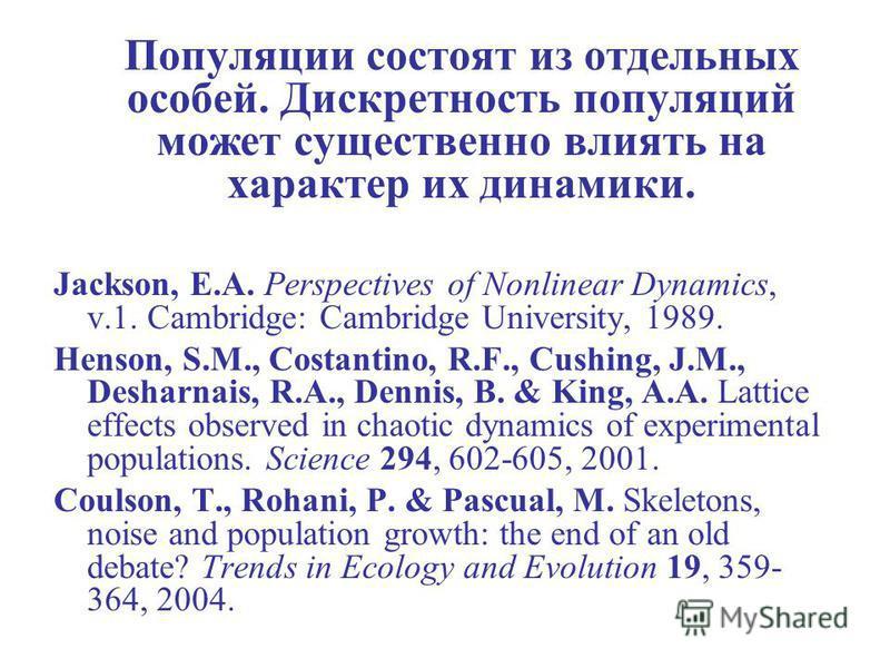 Популяции состоят из отдельных особей. Дискретность популяций может существенно влиять на характер их динамики. Jackson, E.A. Perspectives of Nonlinear Dynamics, v.1. Cambridge: Cambridge University, 1989. Henson, S.M., Costantino, R.F., Cushing, J.M