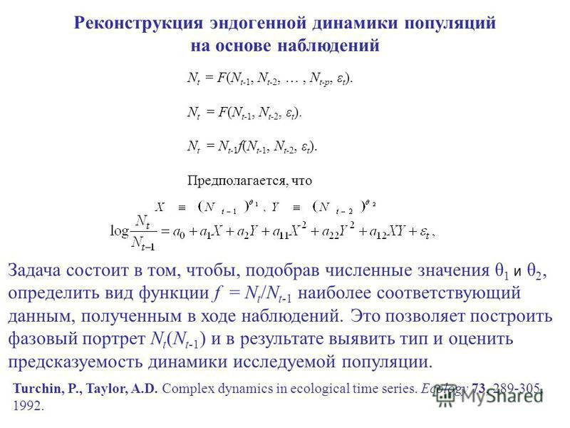 Реконструкция эндогенной динамики популяций на основе наблюдений N t = F(N t-1, N t-2, …, N t-p, ε t ). N t = F(N t-1, N t-2, ε t ). N t = N t-1 f(N t-1, N t-2, ε t ). Предполагается, что Задача состоит в том, чтобы, подобрав численные значения θ 1 и