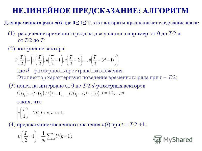 НЕЛИНЕЙНОЕ ПРЕДСКАЗАНИЕ: АЛГОРИТМ Для временного ряда u(t), где 0 t T, этот алгоритм предполагает следующие шаги: где d – размерность пространства вложения. Этот вектор характеризует поведение временного ряда при t = T/2; (1)разделение временного ряд
