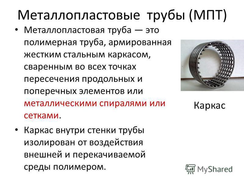 Металлопластовые трубы (МПТ) Металлопластовая труба это полимерная труба, армированная жестким стальным каркасом, сваренным во всех точках пересечения продольных и поперечных элементов или металлическими спиралями или сетками. Каркас внутри стенки тр