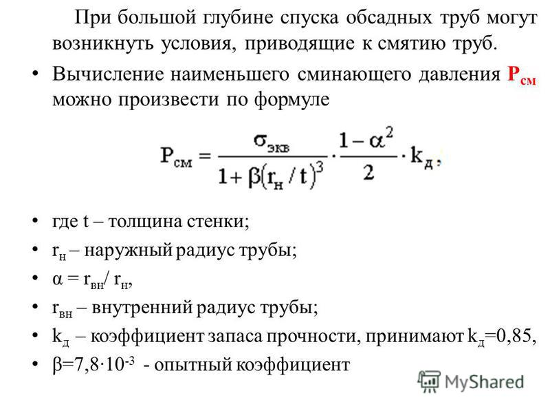 При большой глубине спуска обсадных труб могут возникнуть условия, приводящие к смятию труб. Вычисление наименьшего сминающего давления Р см можно произвести по формуле где t – толщина стенки; r н – наружный радиус трубы; α = r вн / r н, r вн – внутр