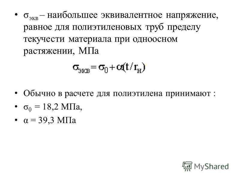 σ экв – наибольшее эквивалентное напряжение, равное для полиэтиленовых труб пределу текучести материала при одноосном растяжении, МПа Обычно в расчете для полиэтилена принимают : σ 0 = 18,2 МПа, α = 39,3 МПа