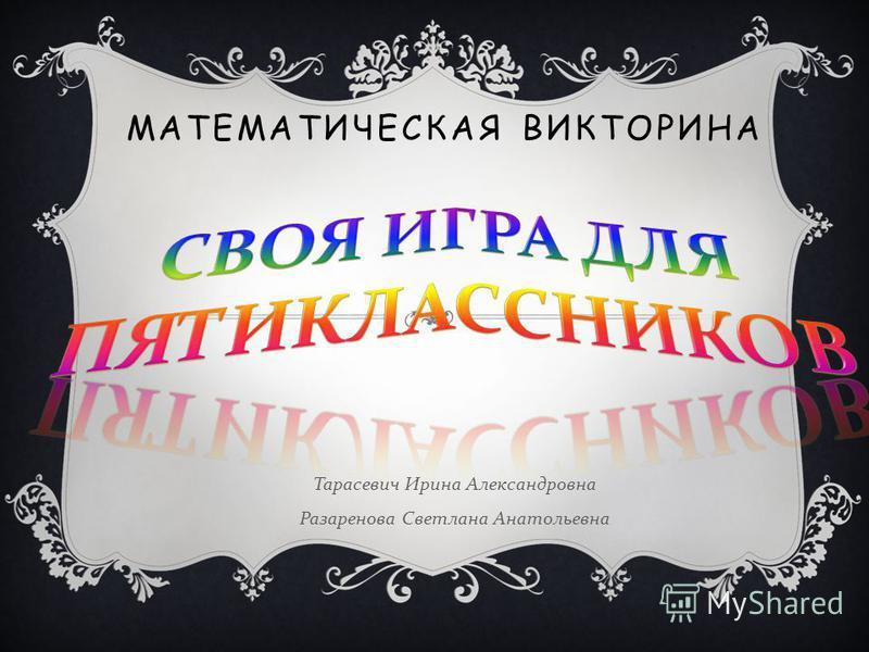 МАТЕМАТИЧЕСКАЯ ВИКТОРИНА Тарасевич Ирина Александровна Разаренова Светлана Анатольевна