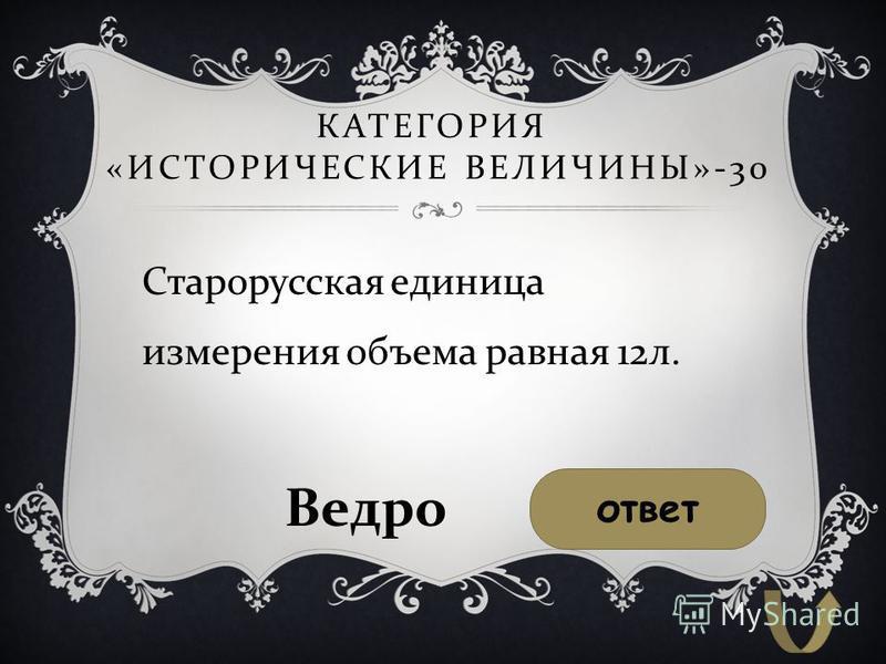 КАТЕГОРИЯ « ИСТОРИЧЕСКИЕ ВЕЛИЧИНЫ »-30 Старорусская единица измерения объема равная 12 л. ответ Ведро