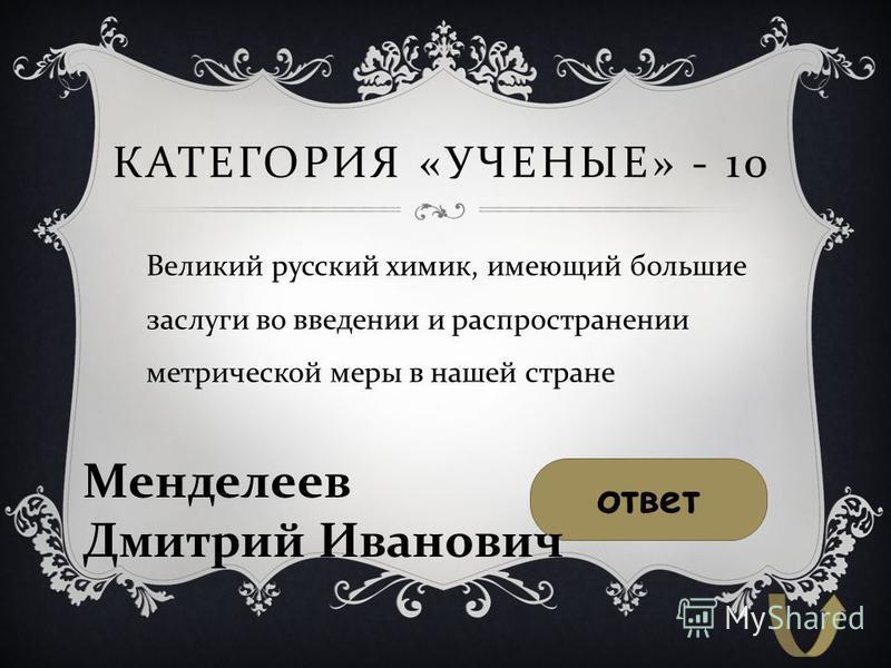 КАТЕГОРИЯ « УЧЕНЫЕ » - 10 Великий русский химик, имеющий большие заслуги во введении и распространении метрической меры в нашей стране ответ Менделеев Дмитрий Иванович