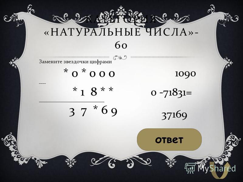 КАТЕГОРИЯ « НАТУРАЛЬНЫЕ ЧИСЛА »- 60 Замените звездочки цифрами * 0 * 0 0 0 ____ * 1 8 * * ___________________________________________ 3 7 * 6 9 1090 0 -71831= 37169 ответ