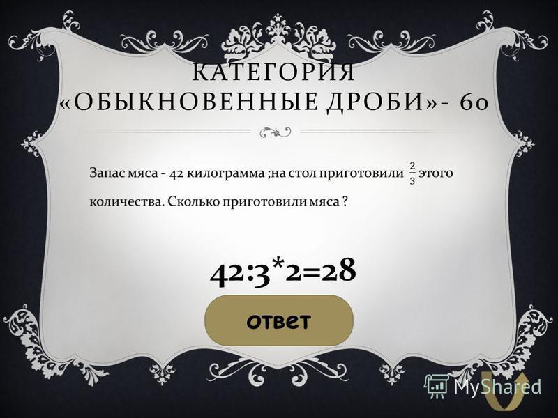КАТЕГОРИЯ « ОБЫКНОВЕННЫЕ ДРОБИ »- 60 ответ 42:3*2=28