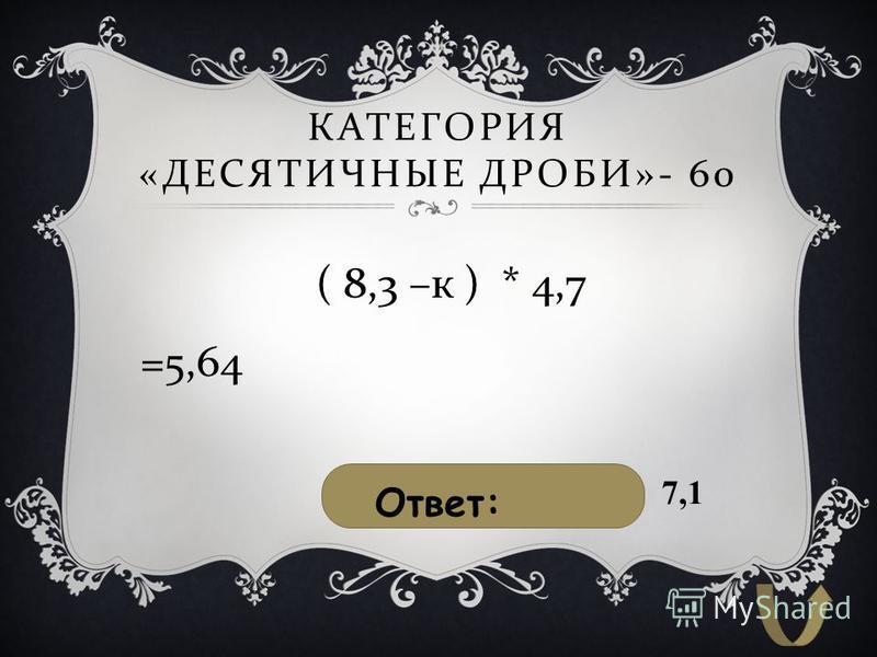 КАТЕГОРИЯ « ДЕСЯТИЧНЫЕ ДРОБИ »- 60 ( 8,3 – к ) * 4,7 =5,64 Ответ: 7,1