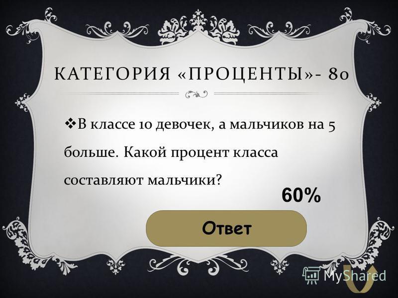 КАТЕГОРИЯ « ПРОЦЕНТЫ »- 80 В классе 10 девочек, а мальчиков на 5 больше. Какой процент класса составляют мальчики ? Ответ 60%