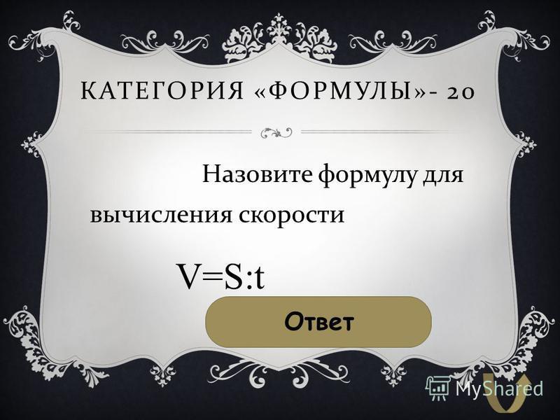 КАТЕГОРИЯ « ФОРМУЛЫ »- 20 Назовите формулу для вычисления скорости Ответ V=S:t