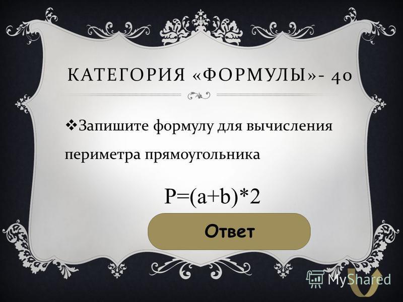 КАТЕГОРИЯ « ФОРМУЛЫ »- 40 Запишите формулу для вычисления периметра прямоугольника Ответ P=(a+b)*2