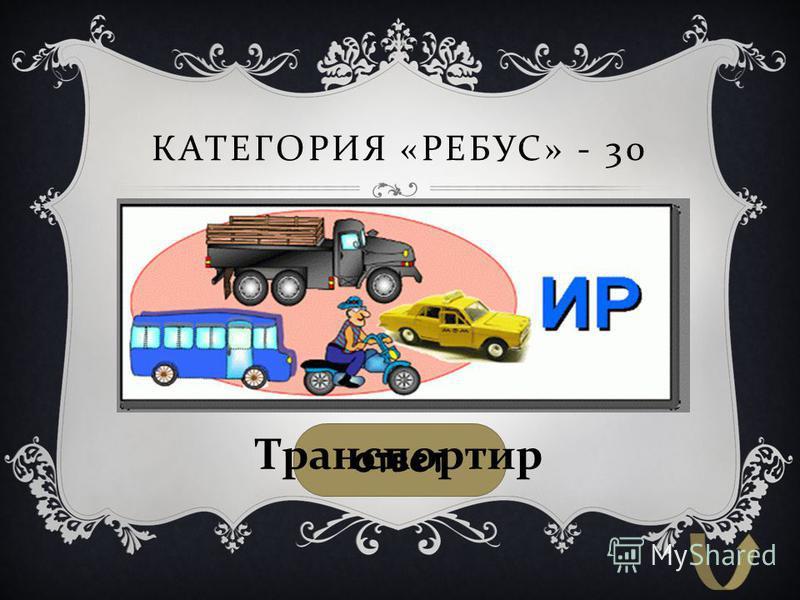 КАТЕГОРИЯ « РЕБУС » - 30 ответ Транспортир