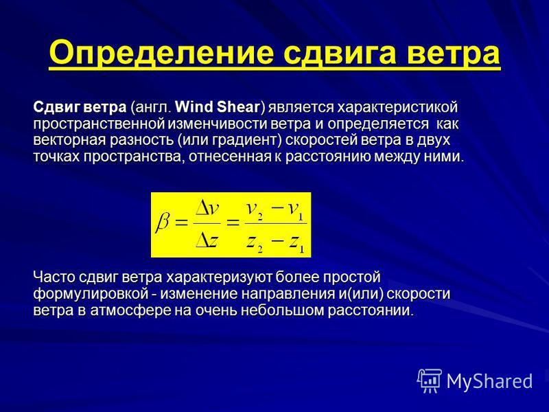 Определение сдвига ветра Сдвиг ветра (англ. Wind Shear) является характеристикой пространственной изменчивости ветра и определяется как векторная разность (или градиент) скоростей ветра в двух точках пространства, отнесенная к расстоянию между ними.