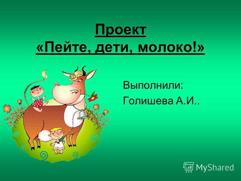 Проект «Пейте, дети, молоко!» Выполнили: Голишева А.И..