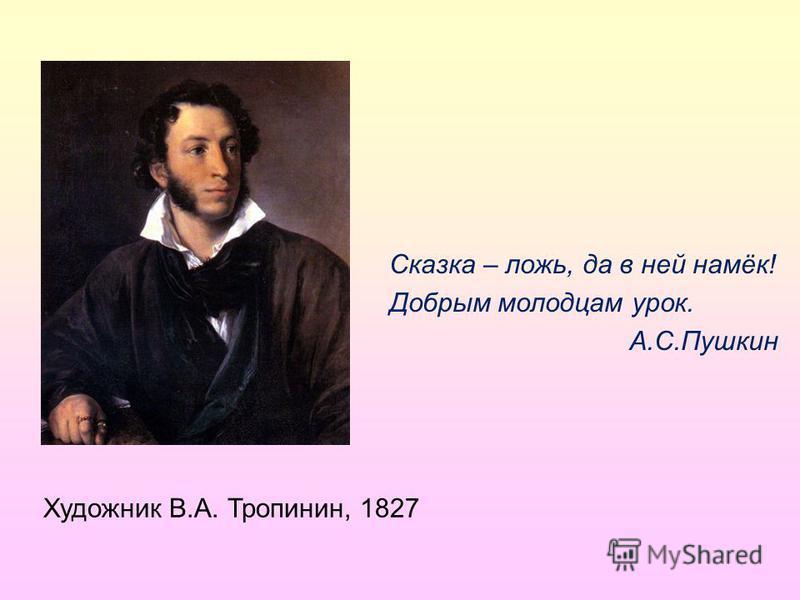 Сказка – ложь, да в ней намёк! Добрым молодцам урок. А.С.Пушкин Художник В.А. Тропинин, 1827