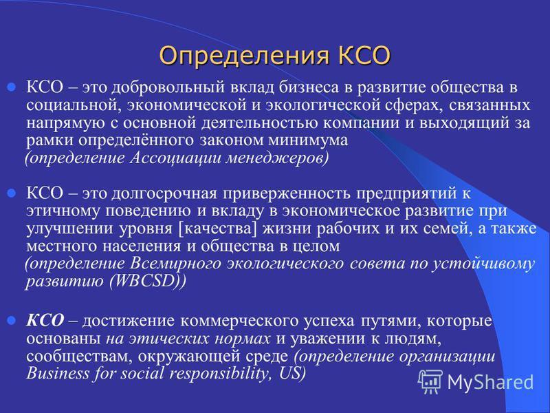 Определения КСО КСО – это добровольный вклад бизнеса в развитие общества в социальной, экономической и экологической сферах, связанных напрямую с основной деятельностью компании и выходящий за рамки определённого законом минимума (определение Ассоциа