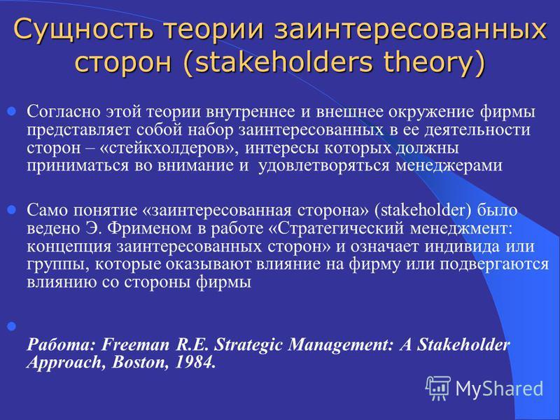 Сущность теории заинтересованных сторон (stakeholders theory) Согласно этой теории внутреннее и внешнее окружение фирмы представляет собой набор заинтересованных в ее деятельности сторон – «стейкхолдеров», интересы которых должны приниматься во внима