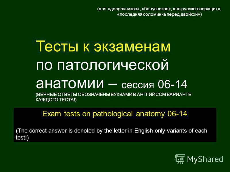 Тесты к экзаменам по патологической анатомии – сессия 06-14 (ВЕРНЫЕ ОТВЕТЫ ОБОЗНАЧЕНЫ БУКВАМИ В АНГЛИЙСОМ ВАРИАНТЕ КАЖДОГО ТЕСТА!) Exam tests on pathological anatomy 06-14 (The correct answer is denoted by the letter in English only variants of each