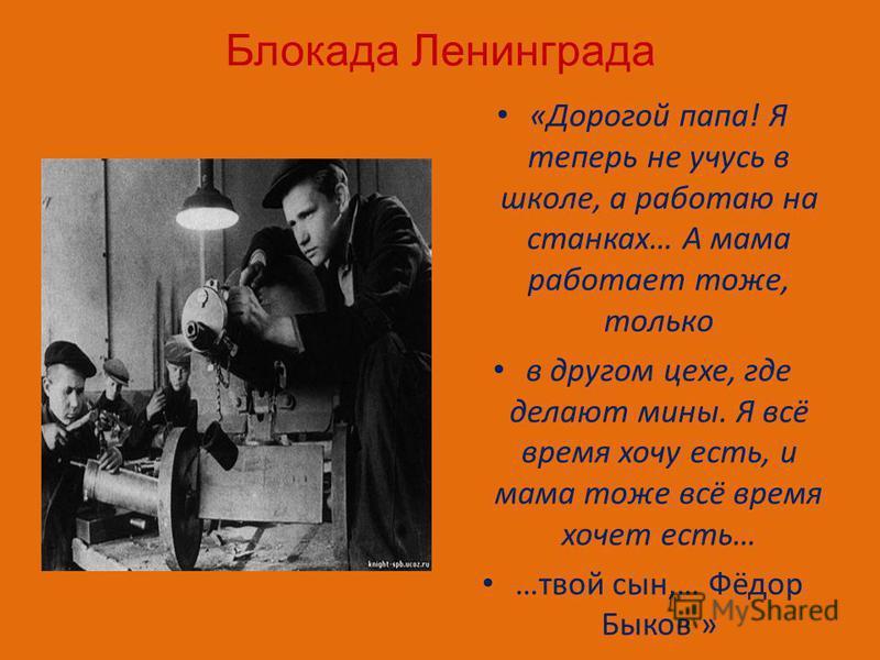 Блокада Ленинграда «Дорогой папа! Я теперь не учусь в школе, а работаю на станках… А мама работает тоже, только в другом цехе, где делают мины. Я всё время хочу есть, и мама тоже всё время хочет есть… …твой сын,… Фёдор Быков »