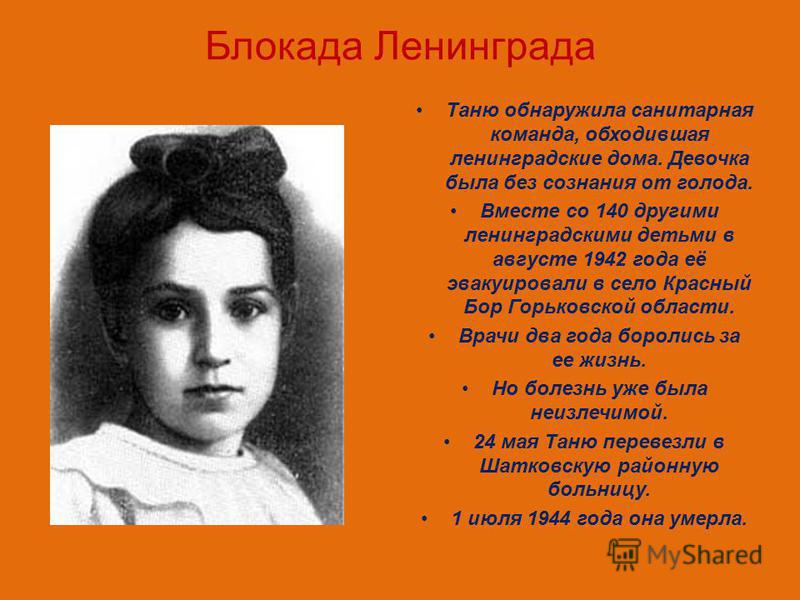 Блокада Ленинграда Таню обнаружила санитарная команда, обходившая ленинградские дома. Девочка была без сознания от голода. Вместе со 140 другими ленинградскими детьми в августе 1942 года её эвакуировали в село Красный Бор Горьковской области. Врачи д
