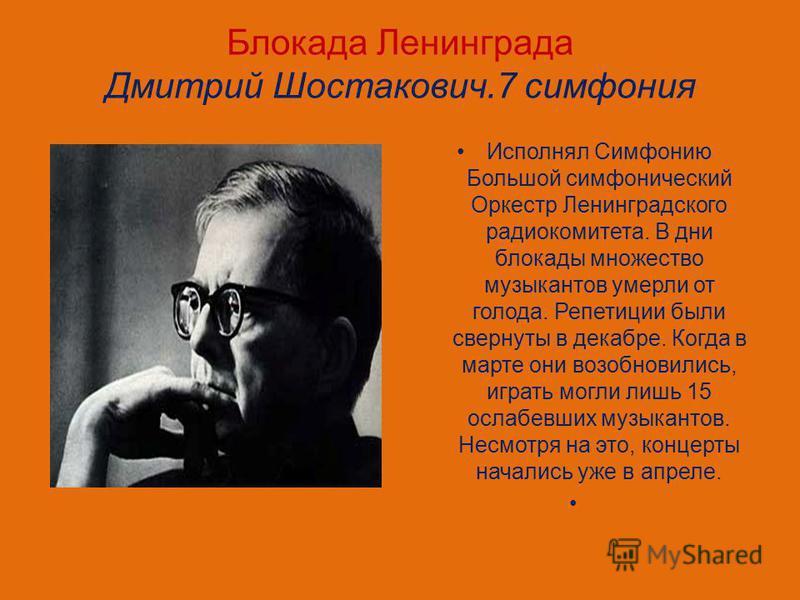 Блокада Ленинграда Дмитрий Шостакович.7 симфония Исполнял Симфонию Большой симфонический Оркестр Ленинградского радиокомитета. В дни блокады множество музыкантов умерли от голода. Репетиции были свернуты в декабре. Когда в марте они возобновились, иг
