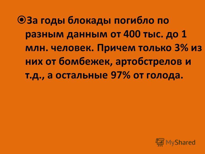 За годы блокады погибло по разным данным от 400 тыс. до 1 млн. человек. Причем только 3% из них от бомбежек, артобстрелов и т.д., а остальные 97% от голода.