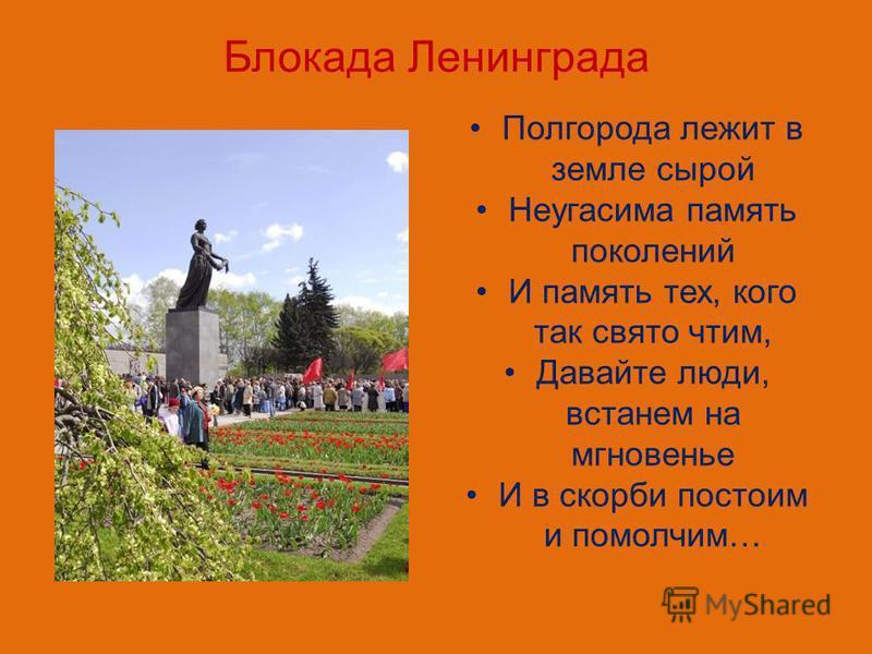 Блокада Ленинграда Полгорода лежит в земле сырой Неугасима память поколений И память тех, кого так свято чтим, Давайте люди, встанем на мгновенье И в скорби постоим и помолчим…
