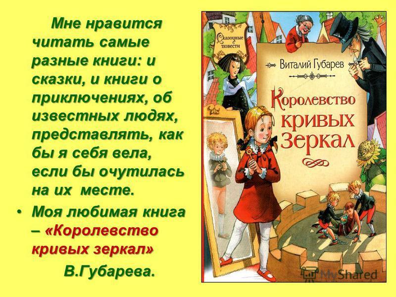 Мне нравится читать самые разные книги: и сказки, и книги о приключениях, об известных людях, представлять, как бы я себя вела, если бы очутилась на их месте. Моя любимая книга – «Королевство кривых зеркал»Моя любимая книга – «Королевство кривых зерк