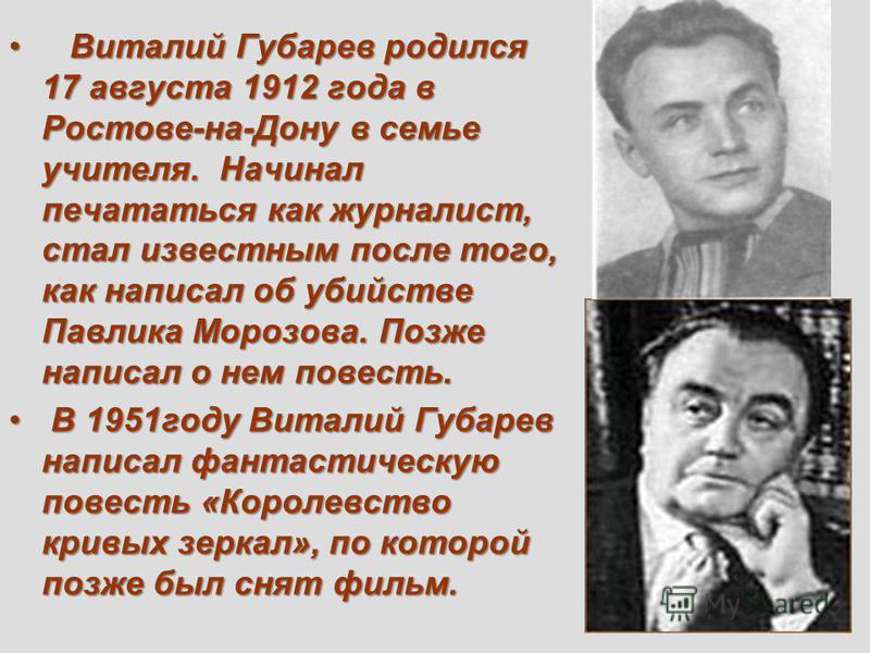 Виталий Губарев родился 17 августа 1912 года в Ростове-на-Дону в семье учителя. Начинал печататься как журналист, стал известным после того, как написал об убийстве Павлика Морозова. Позже написал о нем повесть. Виталий Губарев родился 17 августа 191