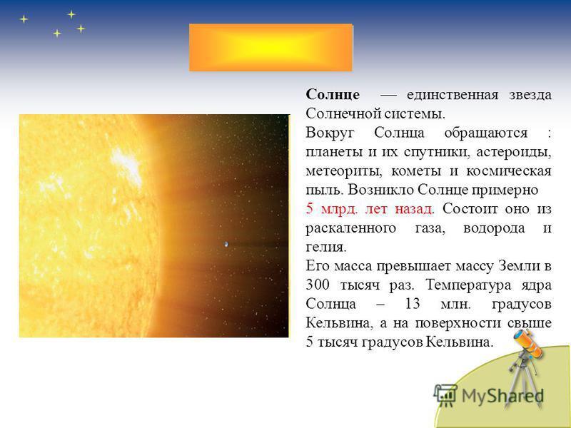 Солнце единственная звезда Солнечной системы. Вокруг Солнца обращаются : планеты и их спутники, астероиды, метеориты, кометы и космическая пыль. Возникло Солнце примерно 5 млрд. лет назад. Состоит оно из раскаленного газа, водорода и гелия. Его масса