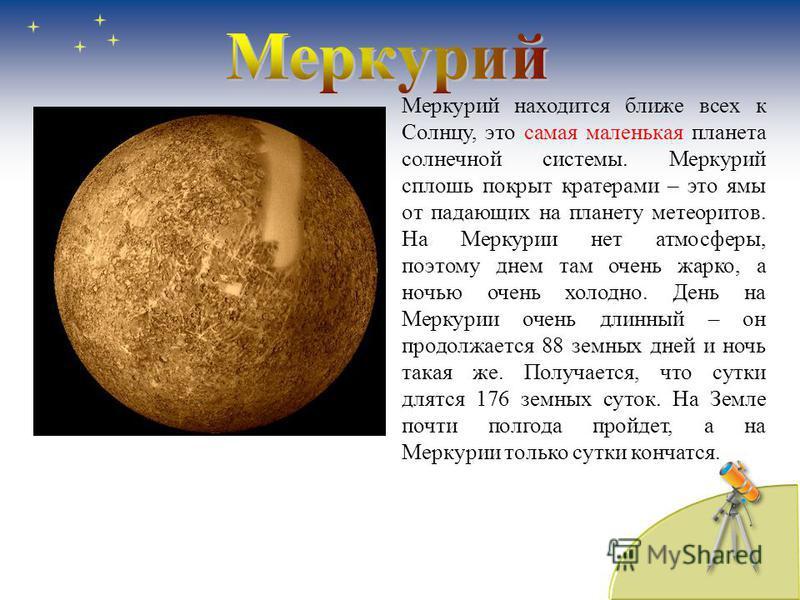 Меркурий находится ближе всех к Солнцу, это самая маленькая планета солнечной системы. Меркурий сплошь покрыт кратерами – это ямы от падающих на планету метеоритов. На Меркурии нет атмосферы, поэтому днем там очень жарко, а ночью очень холодно. День