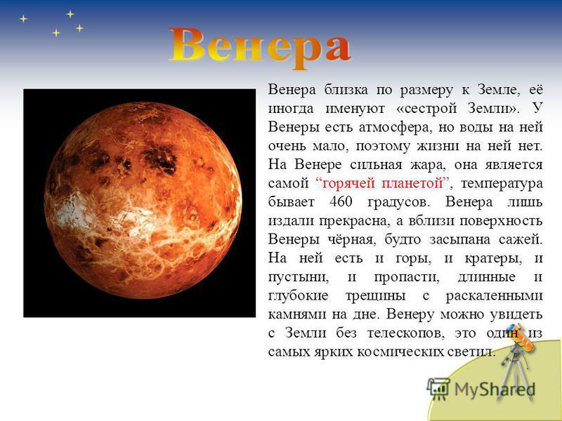 Венера близка по размеру к Земле, её иногда именуют «сестрой Земли». У Венеры есть атмосфера, но воды на ней очень мало, поэтому жизни на ней нет. На Венере сильная жара, она является самой горячей планетой, температура бывает 460 градусов. Венера ли