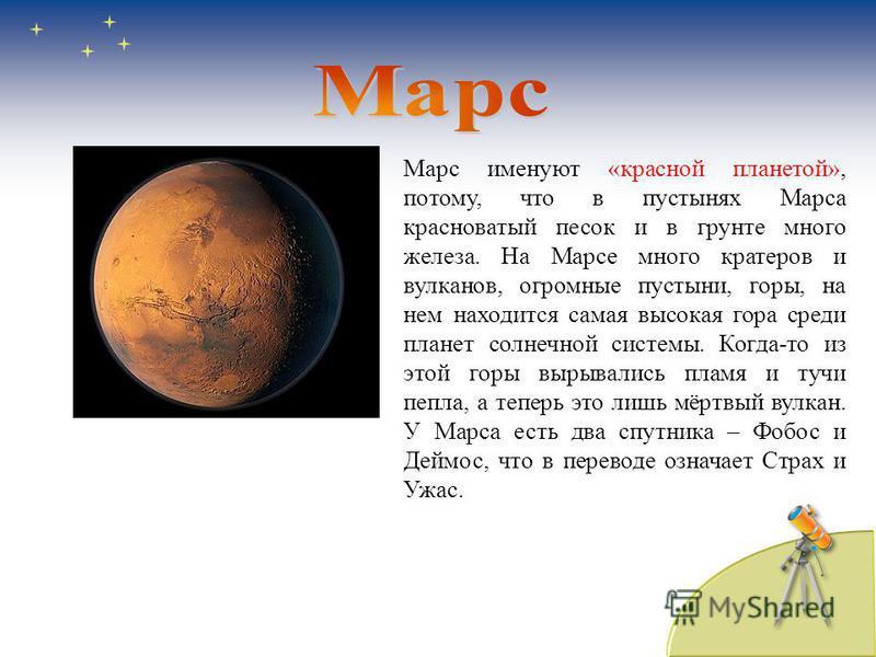 Марс именуют «красной планетой», потому, что в пустынях Марса красноватый песок и в грунте много железа. На Марсе много кратеров и вулканов, огромные пустыни, горы, на нем находится самая высокая гора среди планет солнечной системы. Когда-то из этой